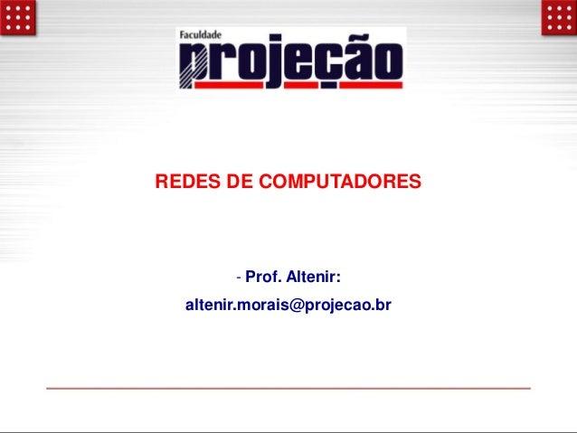 REDES DE COMPUTADORES  - Prof. Altenir: altenir.morais@projecao.br