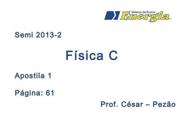Semi 2013-2 Física C Apostila 1 Página: 61 Prof. César – Pezão