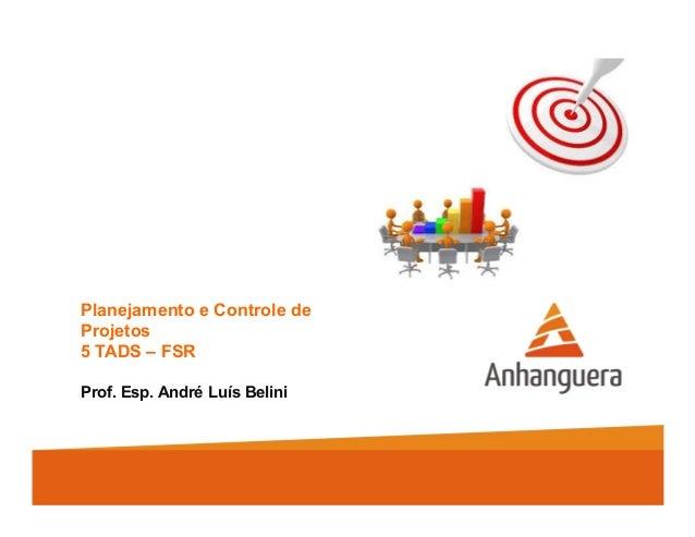 Planejamento e Controle de Projetos 5 TADS – FSR Prof. Esp. André Luís Belini
