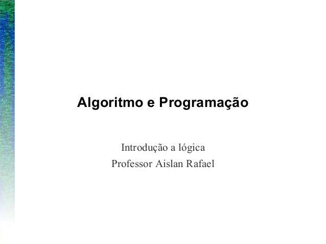 Algoritmo e ProgramaçãoIntrodução a lógicaProfessor Aislan Rafael