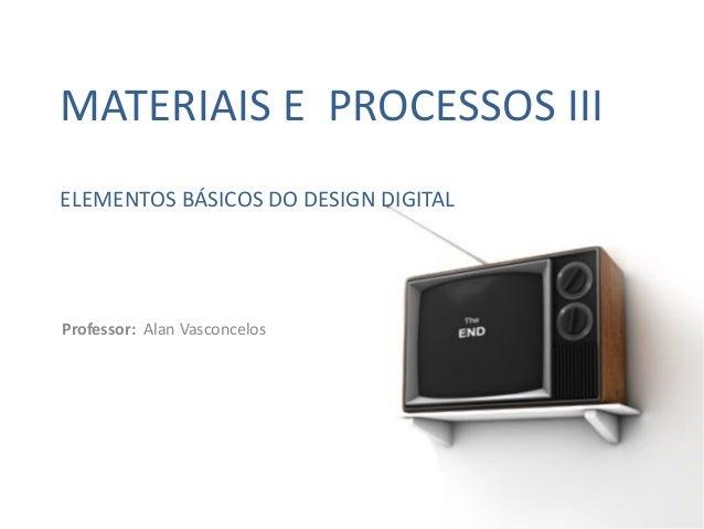 MATERIAIS E PROCESSOS III ELEMENTOS BÁSICOS DO DESIGN DIGITAL  Professor: Alan Vasconcelos