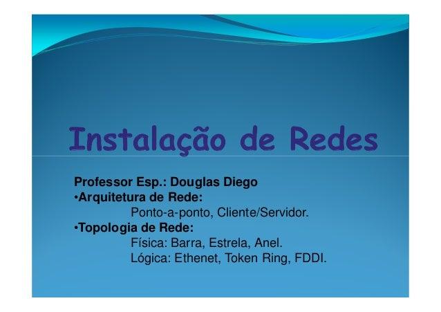 Professor Esp.: Douglas Diego •Arquitetura de Rede: Ponto-a-ponto, Cliente/Servidor. •Topologia de Rede: Física: Barra, Es...