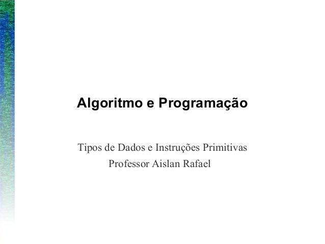 Algoritmo e ProgramaçãoTipos de Dados e Instruções PrimitivasProfessor Aislan Rafael