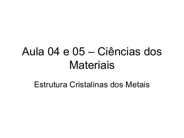 Aula 04 e 05 – Ciências dos Materiais Estrutura Cristalinas dos Metais