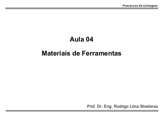 Processos de Usinagem        Aula 04Materiais de Ferramentas             Prof. Dr. Eng. Rodrigo Lima Stoeterau