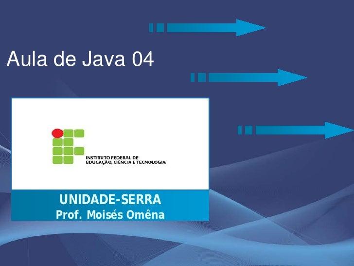 Aula de Java 04          UNIDADE-SERRA     Prof. Moisés Omêna
