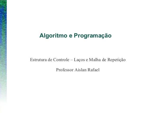 Estrutura de Controle – Laços e Malha de RepetiçãoProfessor Aislan RafaelAlgoritmo e Programação