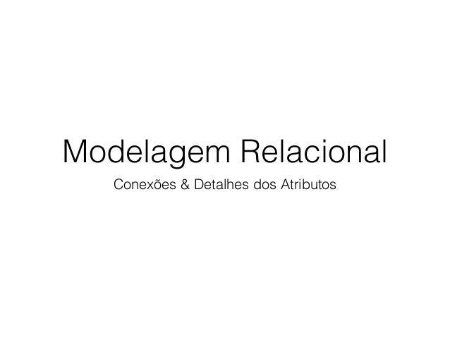Modelagem Relacional Conexões & Detalhes dos Atributos