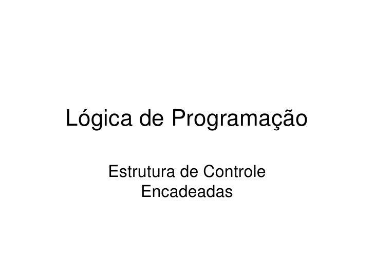 LógicadeProgramação     EstruturadeControle        Encadeadas