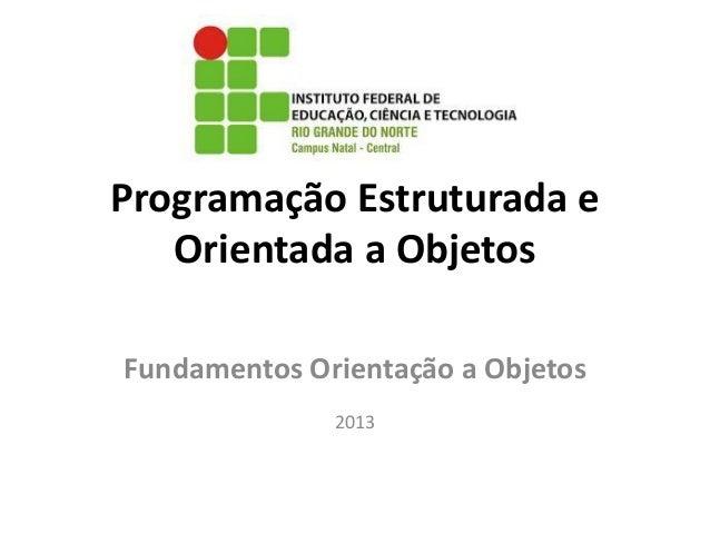 Programação Estruturada e Orientada a Objetos Fundamentos Orientação a Objetos 2013