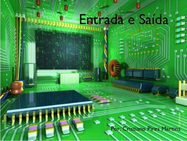 Entrada e Saída     Por: Cristiano Pires Martins