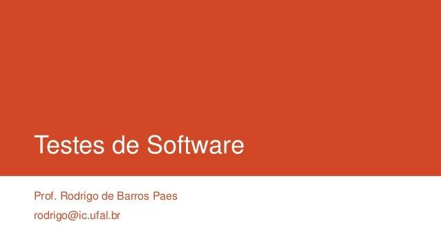 Testes de Software Prof. Rodrigo de Barros Paes rodrigo@ic.ufal.br