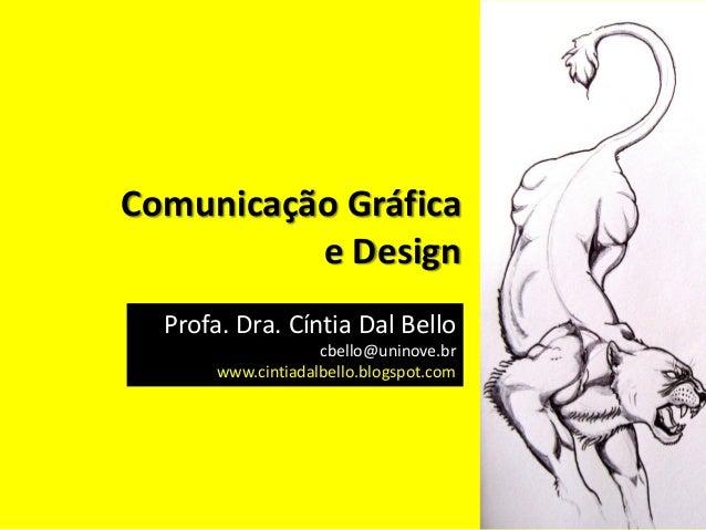 Comunicação Gráfica e Design Profa. Dra. Cíntia Dal Bello cbello@uninove.br www.cintiadalbello.blogspot.com