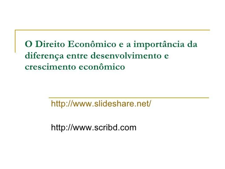 O Direito Econômico e a importância da  diferença entre desenvolvimento e crescimento econômico http://www.slideshare.net/...