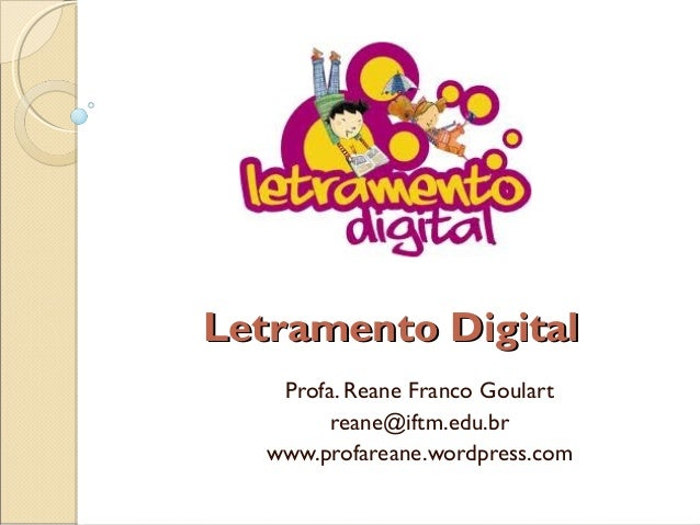 Letramento DigitalLetramento DigitalProfa. Reane Franco Goulartreane@iftm.edu.brwww.profareane.wordpress.com