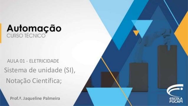 AULA 01 - ELETRICIDADE Sistema de unidade (SI), Notação Científica; Prof.ª. Jaqueline Palmeira