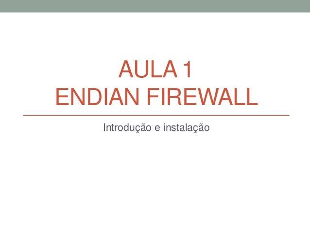 AULA 1 ENDIAN FIREWALL Introdução e instalação
