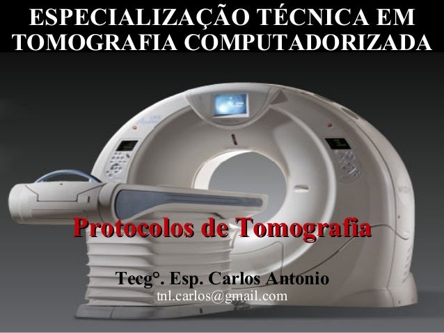 ESPECIALIZAÇÃO TÉCNICA EMTOMOGRAFIA COMPUTADORIZADA   Protocolos de Tomografia      Tecg°. Esp. Carlos Antonio           t...