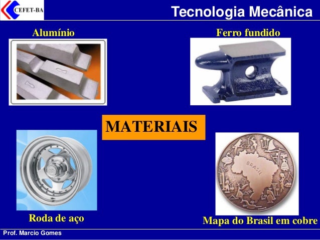 Prof. Marcio Gomes  Tecnologia Mecânica  MATERIAIS  Alumínio  Ferro fundido  Roda de aço  Mapa do Brasil em cobre