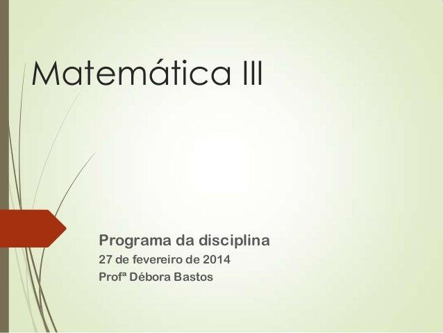 Matemática III  Programa da disciplina 27 de fevereiro de 2014 Profª Débora Bastos