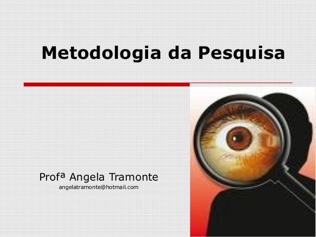 Metodologia da Pesquisa Profª Angela Tramonte angelatramonte@hotmail.com