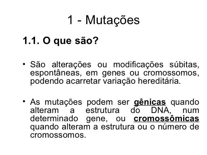 1 - Mutações 1.1. O que são? • São alterações ou modificações súbitas, espontâneas, em genes ou cromossomos, podendo acarr...