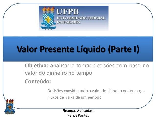 Finanças Aplicadas I Felipe Pontes Valor Presente Líquido (Parte I) Objetivo: analisar e tomar decisões com base no valor ...