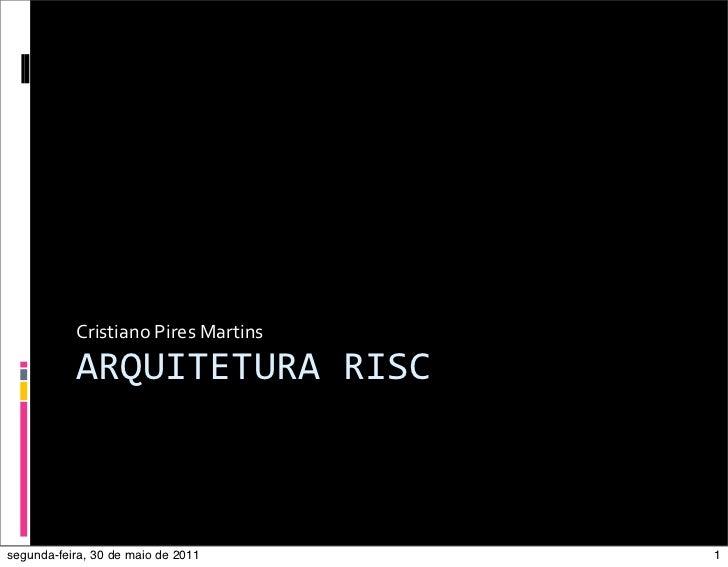 Cristiano Pires Martins           ARQUITETURA RISCsegunda-feira, 30 de maio de 2011          1