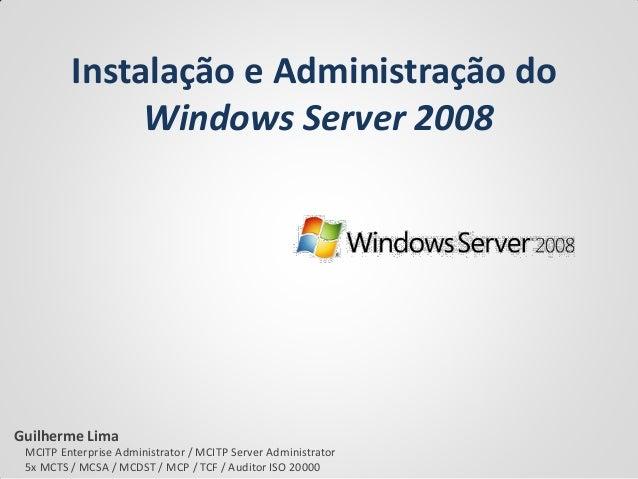 Instalação e Administração do Windows Server 2008  Guilherme Lima  MCITP Enterprise Administrator / MCITP Server Administr...