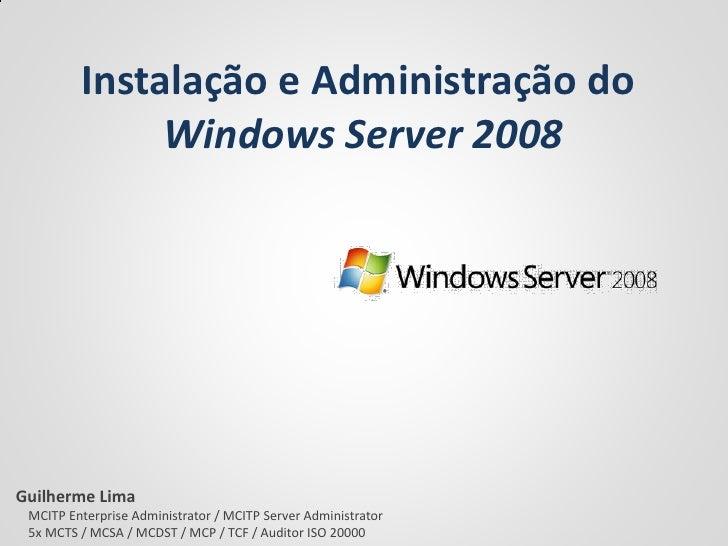 Instalação e Administração do               Windows Server 2008     Guilherme Lima  MCITP Enterprise Administrator / MCITP...