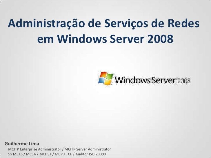 Administração de Serviços de Redes <br />em Windows Server 2008<br />Guilherme Lima<br />    MCITP Enterprise Administrato...