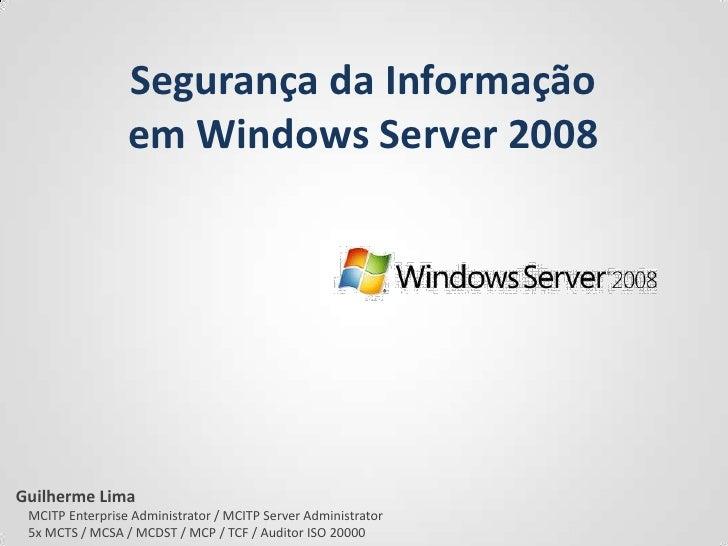 Segurança da Informação<br />em Windows Server 2008<br />Guilherme Lima<br />    MCITP Enterprise Administrator / MCITP Se...