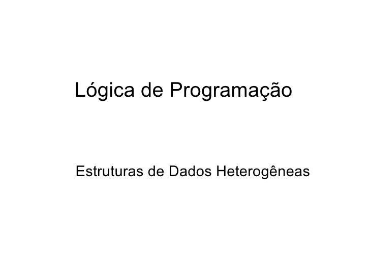 Lógica de Programação Estruturas de Dados Heterogêneas