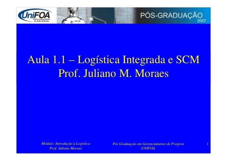 Aula 1.1 – Logística Integrada e SCM       Prof. Juliano M. Moraes       Módulo: Introdução à Logística   Pós Graduação em...