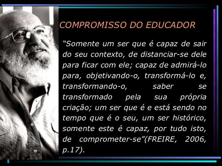 """O COMPROMISSO DO EDUCADOR """" Somente um ser que é capaz de sair do seu contexto, de distanciar-se dele para ficar com ele..."""