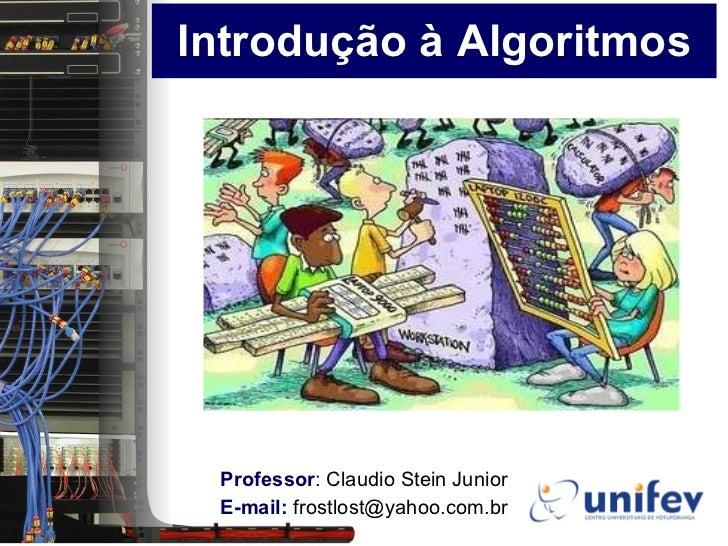 Introdução à Algoritmos Professor :  Claudio Stein Junior E-mail:  frostlost@yahoo.com.br