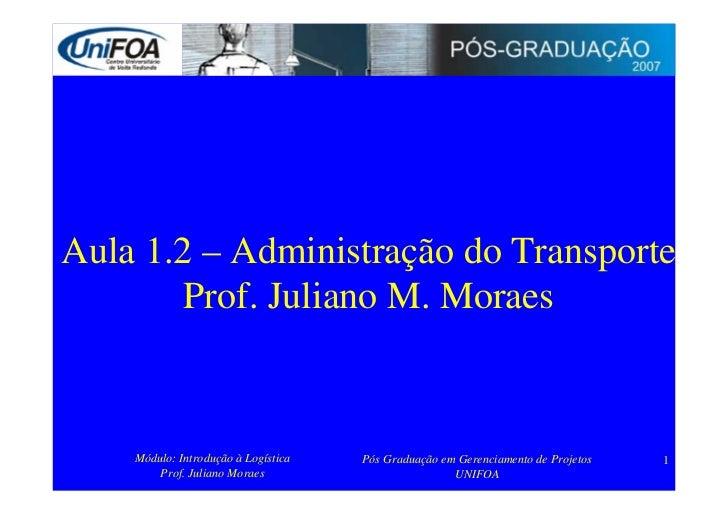 Aula 1.2 – Administração do Transporte         Prof. Juliano M. Moraes        Módulo: Introdução à Logística   Pós Graduaç...