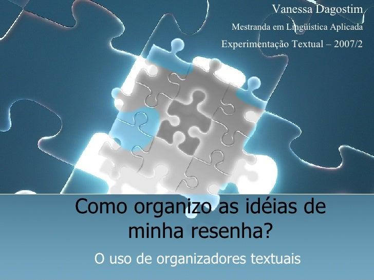 Como organizo as idéias de minha resenha? O uso de organizadores textuais Vanessa Dagostim Mestranda em Lingüística Aplica...