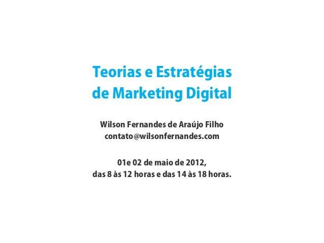Teorias e Estratégiasde Marketing Digital  Wilson Fernandes de Araújo Filho   contato@wilsonfernandes.com       01e 02 de ...