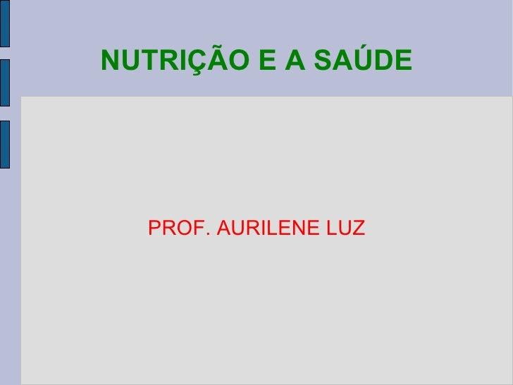 NUTRIÇÃO E A SAÚDE PROF. AURILENE LUZ