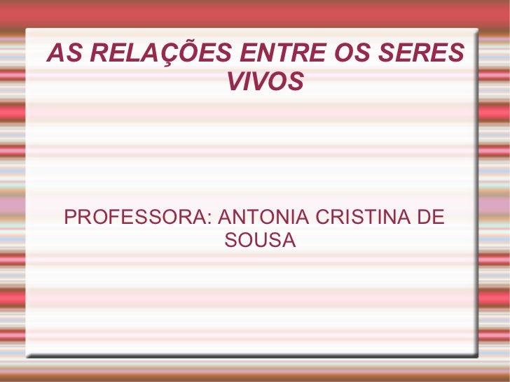AS RELAÇÕES ENTRE OS SERES VIVOS PROFESSORA: ANTONIA CRISTINA DE SOUSA