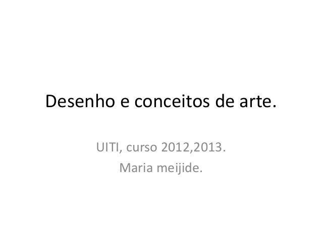 Desenho e conceitos de arte. UITI, curso 2012,2013. Maria meijide.