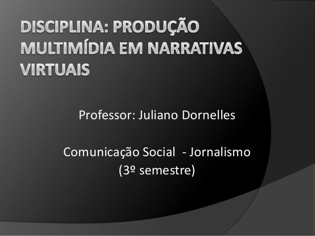 Professor: Juliano Dornelles Comunicação Social - Jornalismo (3º semestre)