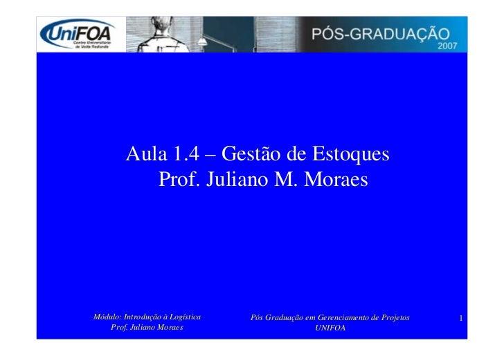 Aula 1.4 – Gestão de Estoques            Prof. Juliano M. Moraes     Módulo: Introdução à Logística   Pós Graduação em Ger...