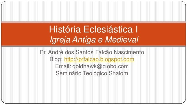 História Eclesiástica I Igreja Antiga e Medieval Pr. André dos Santos Falcão Nascimento Blog: http://prfalcao.blogspot.com...