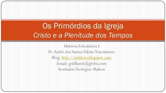História Eclesiástica I Pr.André dos Santos Falcão Nascimento Blog: http://prfalcao.blogspot.com Email: goldhawk@globo.com...