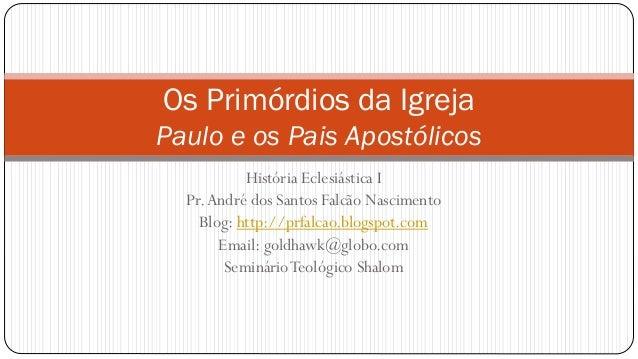 Os Primórdios da Igreja Paulo e os Pais Apostólicos História Eclesiástica I Pr.André dos Santos Falcão Nascimento Blog: ht...