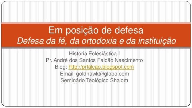 Em posição de defesa Defesa da fé, da ortodoxia e da instituição História Eclesiástica I Pr. André dos Santos Falcão Nasci...