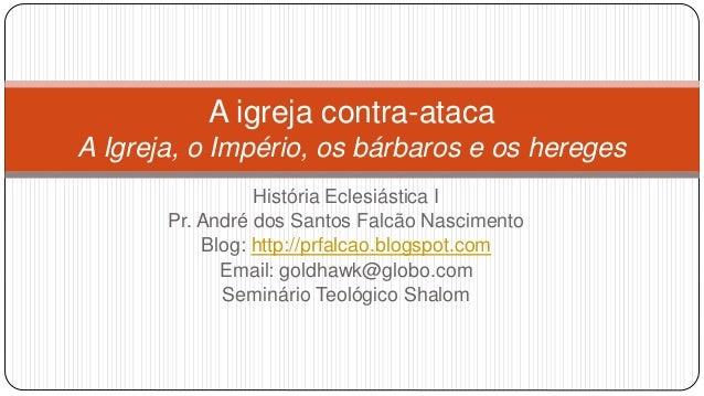 A igreja contra-ataca A Igreja, o Império, os bárbaros e os hereges História Eclesiástica I Pr. André dos Santos Falcão Na...