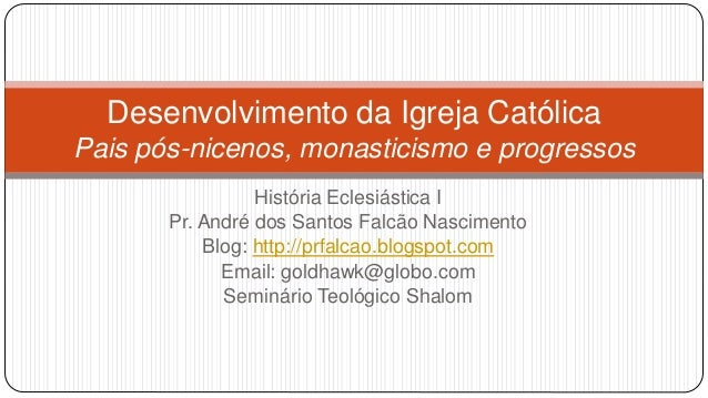 Desenvolvimento da Igreja Católica Pais pós-nicenos, monasticismo e progressos História Eclesiástica I Pr. André dos Santo...